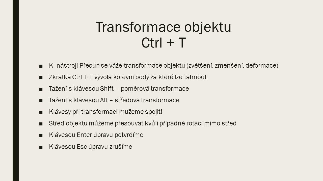 Transformace objektu Ctrl + T ■K nástroji Přesun se váže transformace objektu (zvětšení, zmenšení, deformace) ■Zkratka Ctrl + T vyvolá kotevní body za které lze táhnout ■Tažení s klávesou Shift – poměrová transformace ■Tažení s klávesou Alt – středová transformace ■Klávesy při transformaci můžeme spojit.