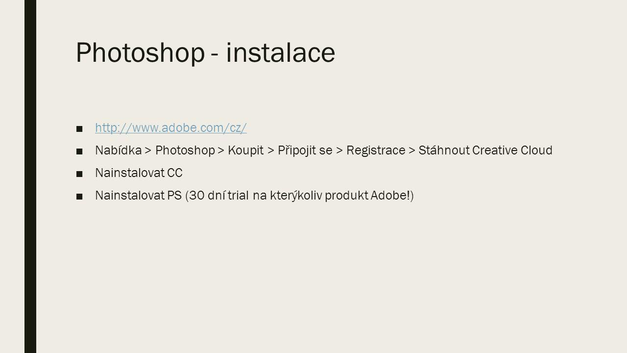 Photoshop - instalace ■http://www.adobe.com/cz/http://www.adobe.com/cz/ ■Nabídka > Photoshop > Koupit > Připojit se > Registrace > Stáhnout Creative Cloud ■Nainstalovat CC ■Nainstalovat PS (30 dní trial na kterýkoliv produkt Adobe!)