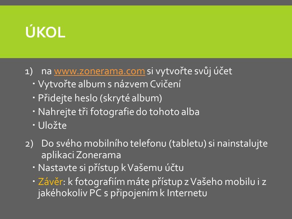 ÚKOL 1)na www.zonerama.com si vytvořte svůj účetwww.zonerama.com  Vytvořte album s názvem Cvičení  Přidejte heslo (skryté album)  Nahrejte tři fotografie do tohoto alba  Uložte 2)Do svého mobilního telefonu (tabletu) si nainstalujte aplikaci Zonerama  Nastavte si přístup k Vašemu účtu  Závěr: k fotografiím máte přístup z Vašeho mobilu i z jakéhokoliv PC s připojením k Internetu