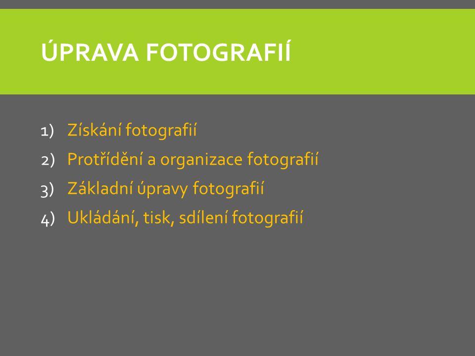 ÚPRAVA FOTOGRAFIÍ 1)Získání fotografií 2)Protřídění a organizace fotografií 3)Základní úpravy fotografií 4)Ukládání, tisk, sdílení fotografií