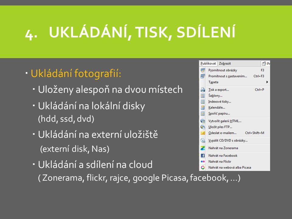 4.UKLÁDÁNÍ, TISK, SDÍLENÍ  Ukládání fotografií:  Uloženy alespoň na dvou místech  Ukládání na lokální disky (hdd, ssd, dvd)  Ukládání na externí uložiště (externí disk, Nas)  Ukládání a sdílení na cloud ( Zonerama, flickr, rajce, google Picasa, facebook, …)