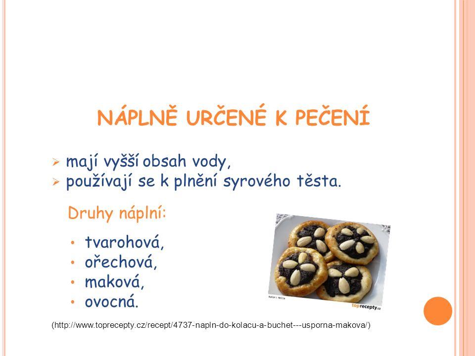 NÁPLNĚ URČENÉ K PEČENÍ  mají vyšší obsah vody,  používají se k plnění syrového těsta. Druhy náplní: tvarohová, ořechová, maková, ovocná. (http://www