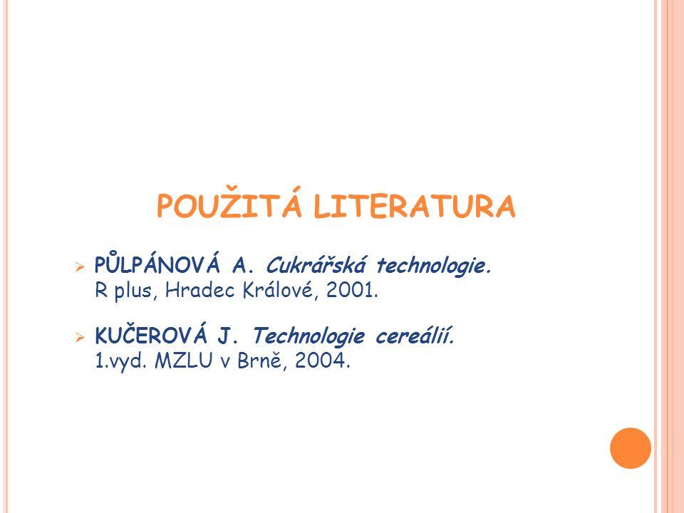 POUŽITÁ LITERATURA  PŮLPÁNOVÁ A. Cukrářská technologie. R plus, Hradec Králové, 2001.  KUČEROVÁ J. Technologie cereálií. 1.vyd. MZLU v Brně, 2004.