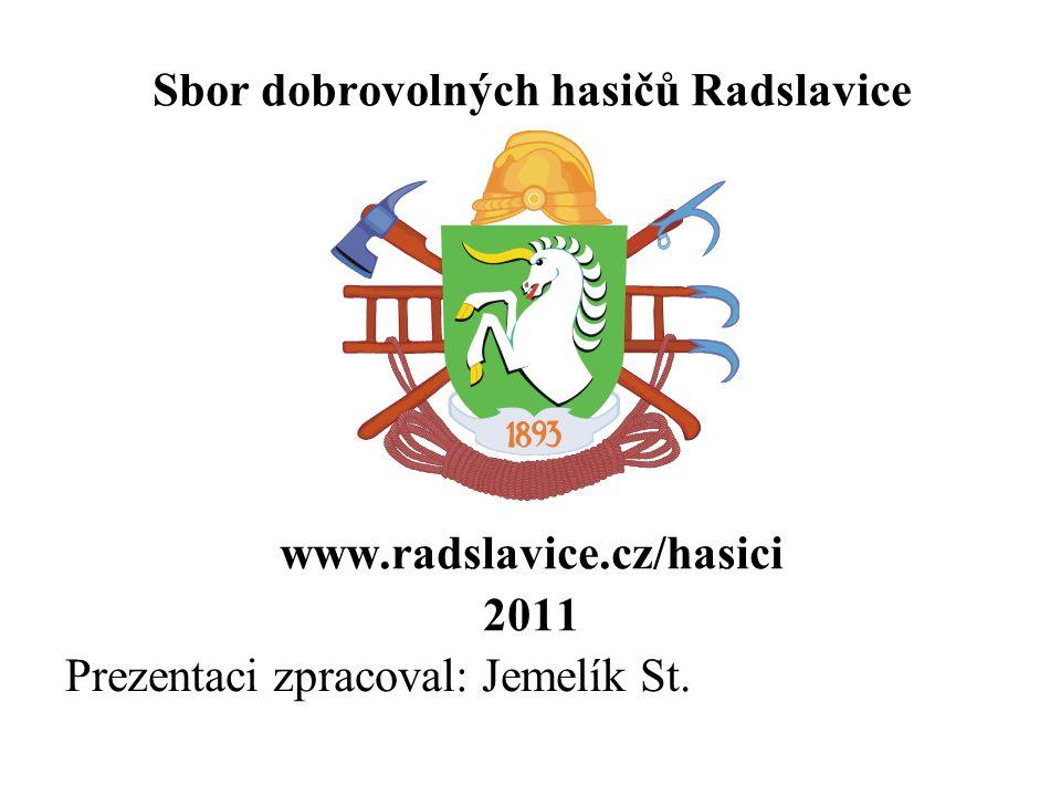Sbor dobrovolných hasičů Radslavice www.radslavice.cz/hasici 2011 Prezentaci zpracoval: Jemelík St.
