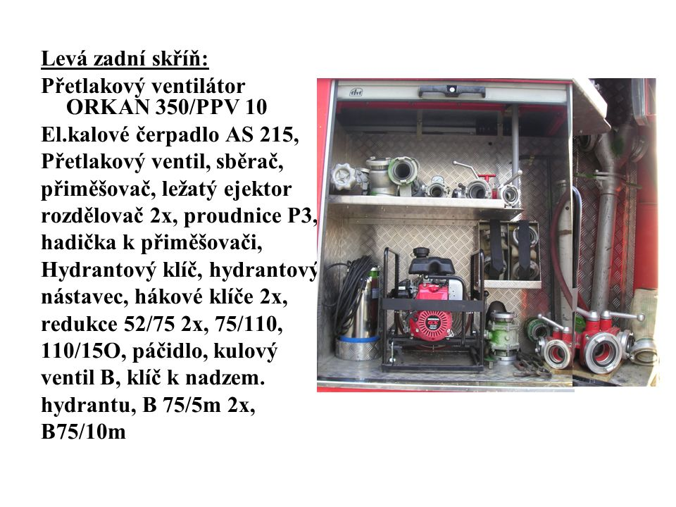 Levá zadní skříň: Přetlakový ventilátor ORKAN 350/PPV 10 El.kalové čerpadlo AS 215, Přetlakový ventil, sběrač, přiměšovač, ležatý ejektor rozdělovač 2x, proudnice P3, hadička k přiměšovači, Hydrantový klíč, hydrantový nástavec, hákové klíče 2x, redukce 52/75 2x, 75/110, 110/15O, páčidlo, kulový ventil B, klíč k nadzem.