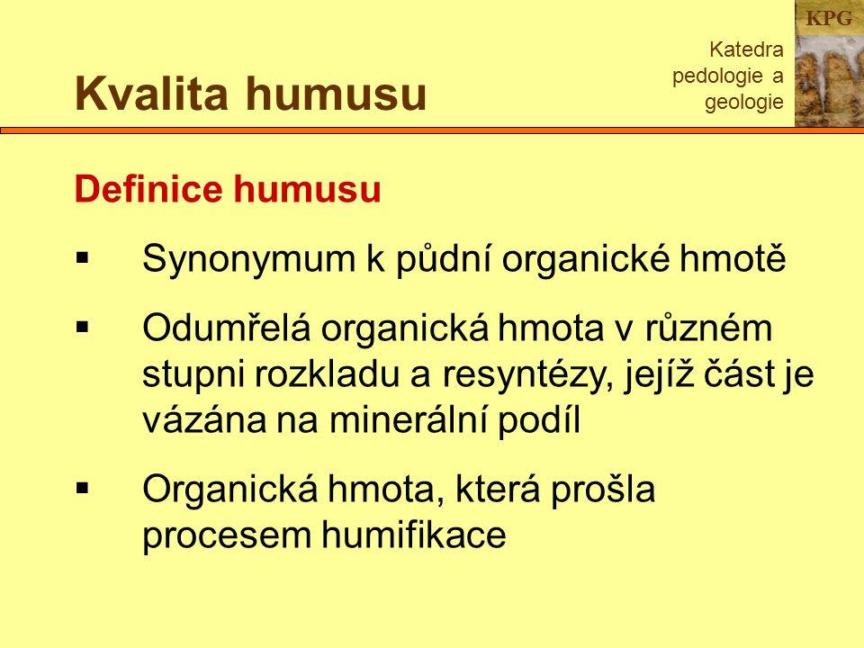 KPG Kvalita humusu Katedra pedologie a geologie Definice humusu  Synonymum k půdní organické hmotě  Odumřelá organická hmota v různém stupni rozkladu a resyntézy, jejíž část je vázána na minerální podíl  Organická hmota, která prošla procesem humifikace