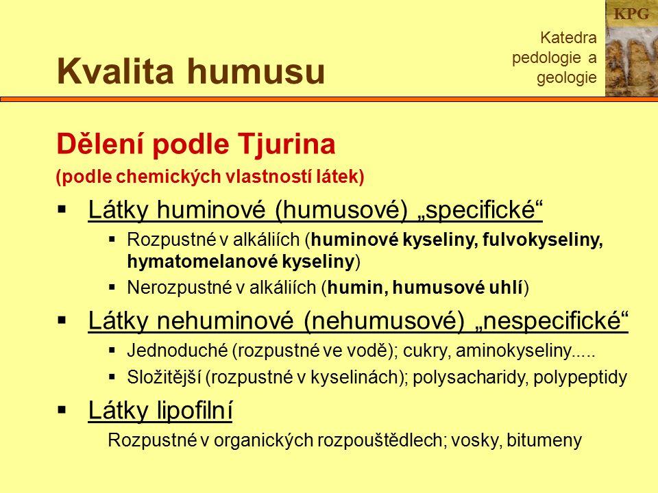 """KPG Kvalita humusu Katedra pedologie a geologie Dělení podle Tjurina (podle chemických vlastností látek)  Látky huminové (humusové) """"specifické  Rozpustné v alkáliích (huminové kyseliny, fulvokyseliny, hymatomelanové kyseliny)  Nerozpustné v alkáliích (humin, humusové uhlí)  Látky nehuminové (nehumusové) """"nespecifické  Jednoduché (rozpustné ve vodě); cukry, aminokyseliny....."""