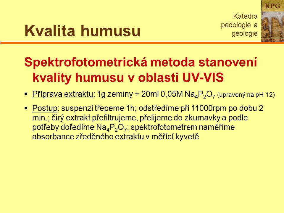 KPG Kvalita humusu Katedra pedologie a geologie Spektrofotometrická metoda stanovení kvality humusu v oblasti UV-VIS  Příprava extraktu: 1g zeminy + 20ml 0,05M Na 4 P 2 O 7 (upravený na pH 12)  Postup: suspenzi třepeme 1h; odstředíme při 11000rpm po dobu 2 min.; čirý extrakt přefiltrujeme, přelijeme do zkumavky a podle potřeby doředíme Na 4 P 2 O 7 ; spektrofotometrem naměříme absorbance zředěného extraktu v měřící kyvetě