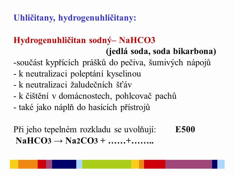 Uhličitany, hydrogenuhličitany: Hydrogenuhličitan sodný– NaHCO3 (jedlá soda, soda bikarbona) -součást kypřících prášků do pečiva, šumivých nápojů - k neutralizaci poleptání kyselinou - k neutralizaci žaludečních šťáv - k čištění v domácnostech, pohlcovač pachů - také jako náplň do hasících přístrojů Při jeho tepelném rozkladu se uvolňují:E500 NaHCO 3 → Na 2 CO 3 + ……+……..