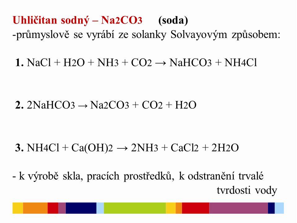 Uhličitan sodný – Na 2 CO 3 (soda) -průmyslově se vyrábí ze solanky Solvayovým způsobem: 1.