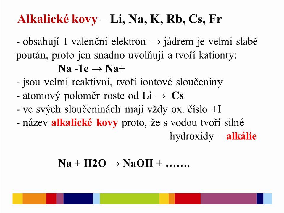 Alkalické kovy – Li, Na, K, Rb, Cs, Fr - obsahují 1 valenční elektron → jádrem je velmi slabě poután, proto jen snadno uvolňují a tvoří kationty: Na -1e → Na+ - jsou velmi reaktivní, tvoří iontové sloučeniny - atomový poloměr roste od Li → Cs - ve svých sloučeninách mají vždy ox.