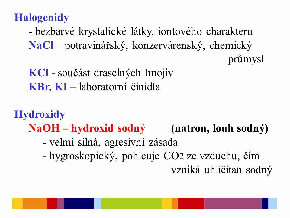 Halogenidy - bezbarvé krystalické látky, iontového charakteru NaCl – potravinářský, konzervárenský, chemický průmysl KCl - součást draselných hnojiv KBr, KI – laboratorní činidla Hydroxidy NaOH – hydroxid sodný (natron, louh sodný) - velmi silná, agresivní zásada - hygroskopický, pohlcuje CO 2 ze vzduchu, čím vzniká uhličitan sodný