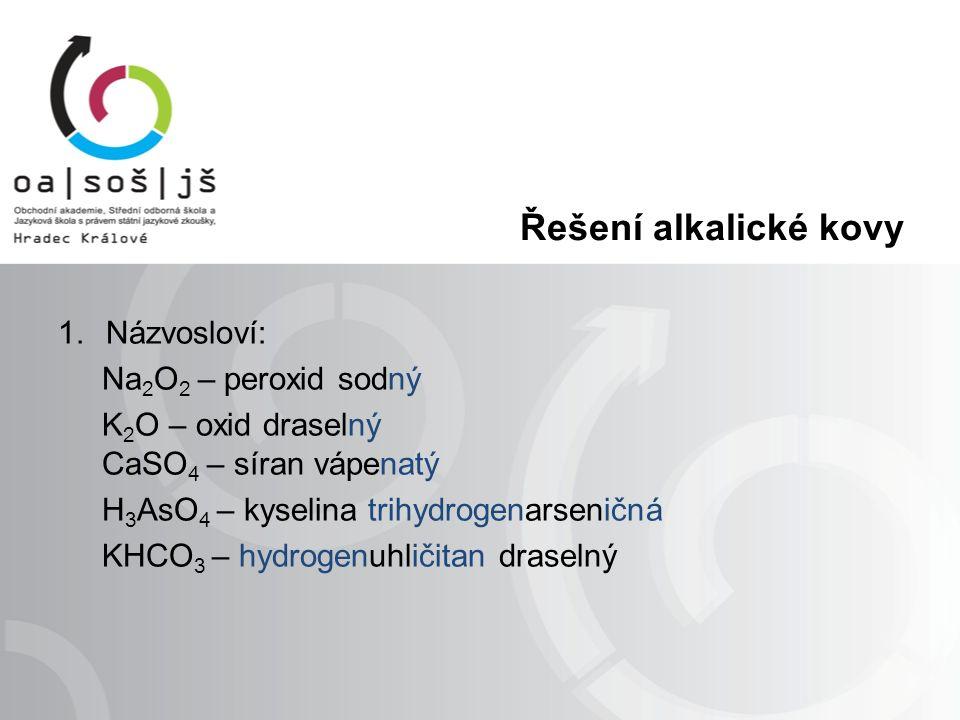 Řešení alkalické kovy 1.Názvosloví: Na 2 O 2 – peroxid sodný K 2 O – oxid draselný CaSO 4 – síran vápenatý H 3 AsO 4 – kyselina trihydrogenarseničná KHCO 3 – hydrogenuhličitan draselný
