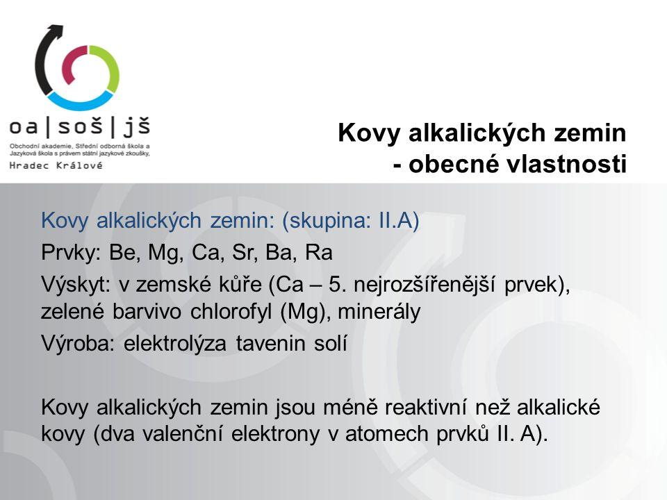 Kovy alkalických zemin - obecné vlastnosti Kovy alkalických zemin: (skupina: II.A) Prvky: Be, Mg, Ca, Sr, Ba, Ra Výskyt: v zemské kůře (Ca – 5.