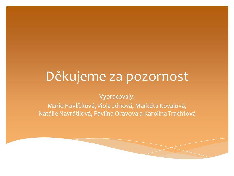 Děkujeme za pozornost Vypracovaly: Marie Havlíčková, Viola Jónová, Markéta Kovalová, Natálie Navrátilová, Pavlína Oravová a Karolína Trachtová
