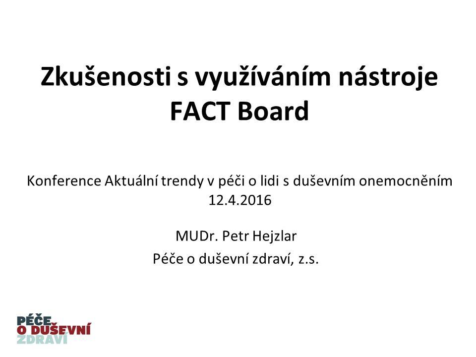 Zkušenosti s využíváním nástroje FACT Board Konference Aktuální trendy v péči o lidi s duševním onemocněním 12.4.2016 MUDr.