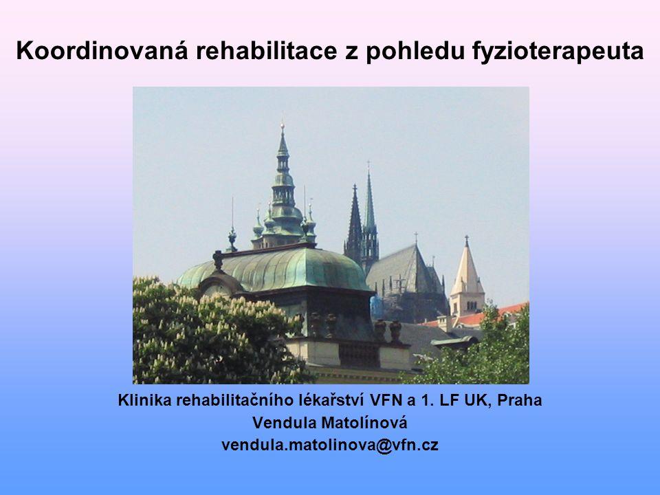 Koordinovaná rehabilitace z pohledu fyzioterapeuta Klinika rehabilitačního lékařství VFN a 1. LF UK, Praha Vendula Matolínová vendula.matolinova@vfn.c
