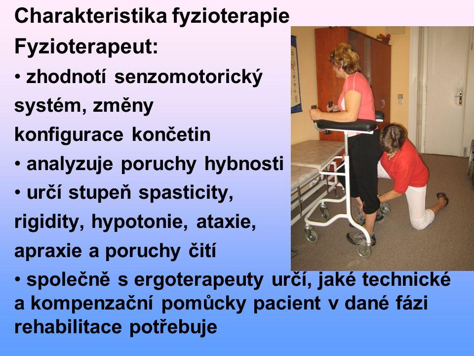Charakteristika fyzioterapie Fyzioterapeut: zhodnotí senzomotorický systém, změny konfigurace končetin analyzuje poruchy hybnosti určí stupeň spasticity, rigidity, hypotonie, ataxie, apraxie a poruchy čití společně s ergoterapeuty určí, jaké technické a kompenzační pomůcky pacient v dané fázi rehabilitace potřebuje