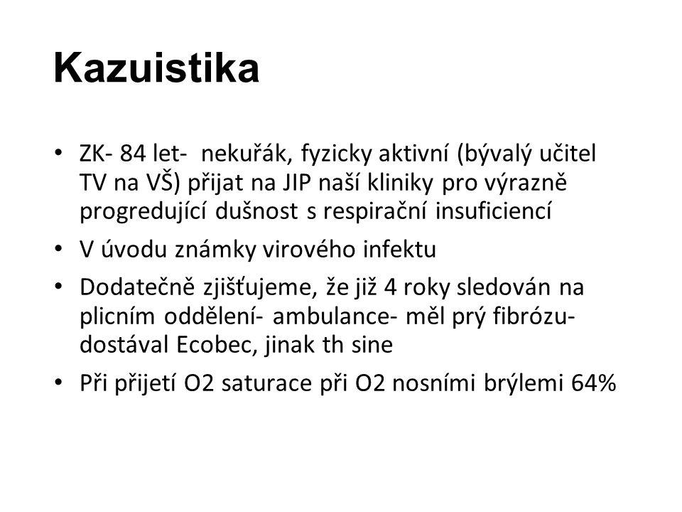 Kazuistika ZK- 84 let- nekuřák, fyzicky aktivní (bývalý učitel TV na VŠ) přijat na JIP naší kliniky pro výrazně progredující dušnost s respirační insuficiencí V úvodu známky virového infektu Dodatečně zjišťujeme, že již 4 roky sledován na plicním oddělení- ambulance- měl prý fibrózu- dostával Ecobec, jinak th sine Při přijetí O2 saturace při O2 nosními brýlemi 64%