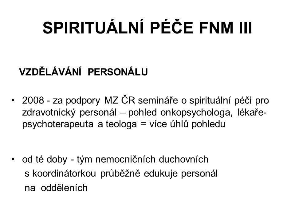 SPIRITUÁLNÍ PÉČE FNM III VZDĚLÁVÁNÍ PERSONÁLU 2008 - za podpory MZ ČR semináře o spirituální péči pro zdravotnický personál – pohled onkopsychologa, lékaře- psychoterapeuta a teologa = více úhlů pohledu od té doby - tým nemocničních duchovních s koordinátorkou průběžně edukuje personál na odděleních