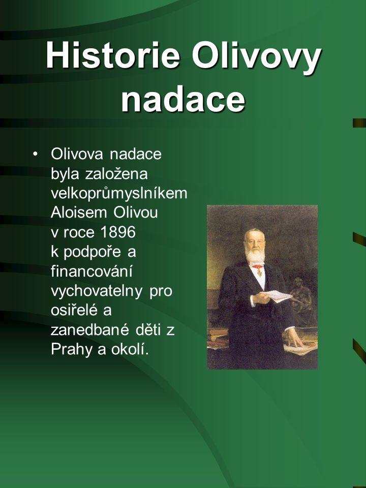 Historie Olivovy nadace Olivova nadace byla založena velkoprůmyslníkem Aloisem Olivou v roce 1896 k podpoře a financování vychovatelny pro osiřelé a zanedbané děti z Prahy a okolí.