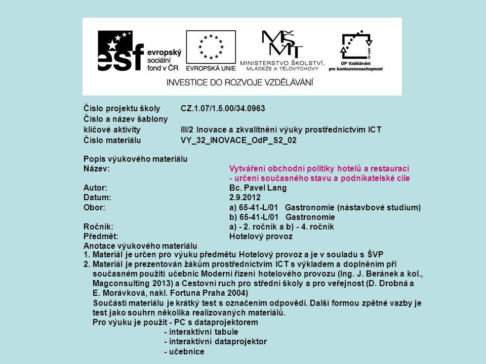 Číslo projektu školy CZ.1.07/1.5.00/34.0963 Číslo a název šablony klíčové aktivity III/2 Inovace a zkvalitnění výuky prostřednictvím ICT Číslo materiáluVY_32_INOVACE_OdP_S2_02 Popis výukového materiálu Název:Vytváření obchodní politiky hotelů a restaurací - určení současného stavu a podnikatelské cíle Autor:Bc.