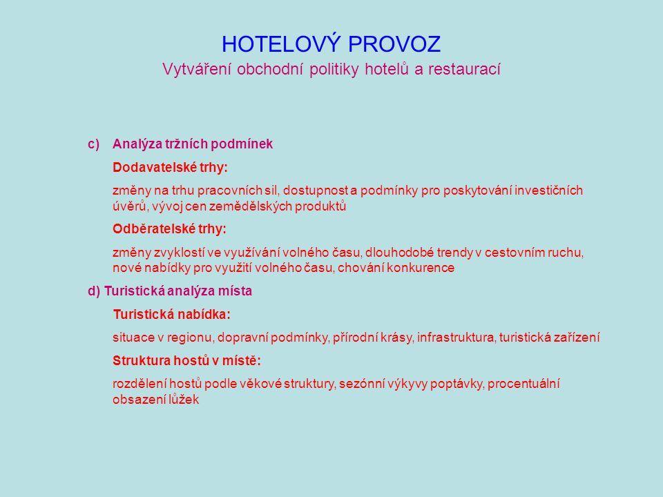 HOTELOVÝ PROVOZ Vytváření obchodní politiky hotelů a restaurací Konkurenční podmínky: kvalitativní standardy konkurence, nabídka služeb a cenová struktura konkurence, nové trendy a vývojové tendence v hotelovém/restauračním průmyslu, investiční činnost, možnosti spolupráce e) Analýza hotelu/restaurace Příležitosti a hrozby: problémy, pozitivní a negativní vlivy okolí na tržby, personál, finance, investice, organizace Silné a slabé stránky: výhody a nevýhody týkající se umístění, stavu nemovitosti, zařízení a vybavení, hostů, personálu, řízení a organizace, financí Důležité ukazatele: pozitivní a negativní vývoj obratu, tržeb, nákladů, zisku, příčiny vývoje těchto ukazatelů v minulých letech, možnosti řešení