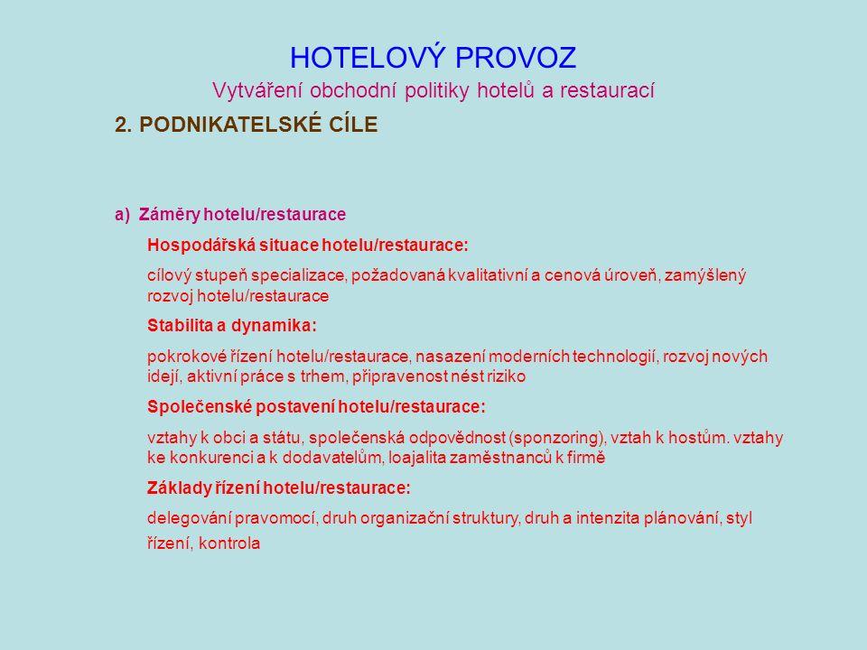 HOTELOVÝ PROVOZ Vytváření obchodní politiky hotelů a restaurací a) Záměry hotelu/restaurace Hospodářská situace hotelu/restaurace: cílový stupeň specializace, požadovaná kvalitativní a cenová úroveň, zamýšlený rozvoj hotelu/restaurace Stabilita a dynamika: pokrokové řízení hotelu/restaurace, nasazení moderních technologií, rozvoj nových idejí, aktivní práce s trhem, připravenost nést riziko Společenské postavení hotelu/restaurace: vztahy k obci a státu, společenská odpovědnost (sponzoring), vztah k hostům.