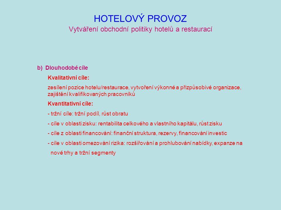 HOTELOVÝ PROVOZ Vytváření obchodní politiky hotelů a restaurací b) Dlouhodobé cíle Kvalitativní cíle: zesílení pozice hotelu/restaurace, vytvoření výkonné a přizpůsobivé organizace, zajištění kvalifikovaných pracovníků Kvantitativní cíle: - tržní cíle: tržní podíl, růst obratu - cíle v oblasti zisku: rentabilita celkového a vlastního kapitálu, růst zisku - cíle z oblasti financování: finanční struktura, rezervy, financování investic - cíle v oblasti omezování rizika: rozšiřování a prohlubování nabídky, expanze na nové trhy a tržní segmenty