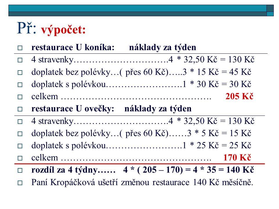  restaurace U koníka: náklady za týden  4 stravenky………………………….4 * 32,50 Kč = 130 Kč  doplatek bez polévky…( přes 60 Kč)…..3 * 15 Kč = 45 Kč  doplatek s polévkou…………………….1 * 30 Kč = 30 Kč  celkem ………………………………………….