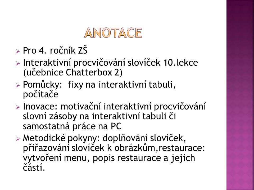  Pro 4. ročník ZŠ  Interaktivní procvičování slovíček 10.lekce (učebnice Chatterbox 2)  Pomůcky: fixy na interaktivní tabuli, počítače  Inovace: m