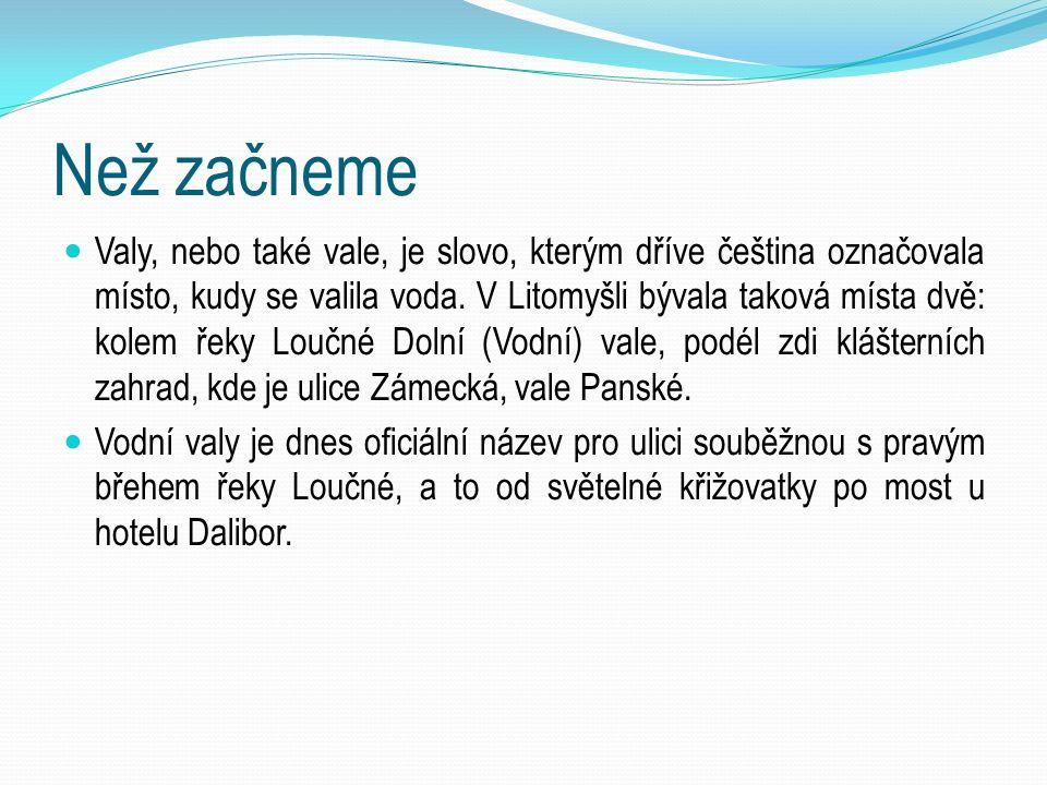 Než začneme Valy, nebo také vale, je slovo, kterým dříve čeština označovala místo, kudy se valila voda. V Litomyšli bývala taková místa dvě: kolem řek