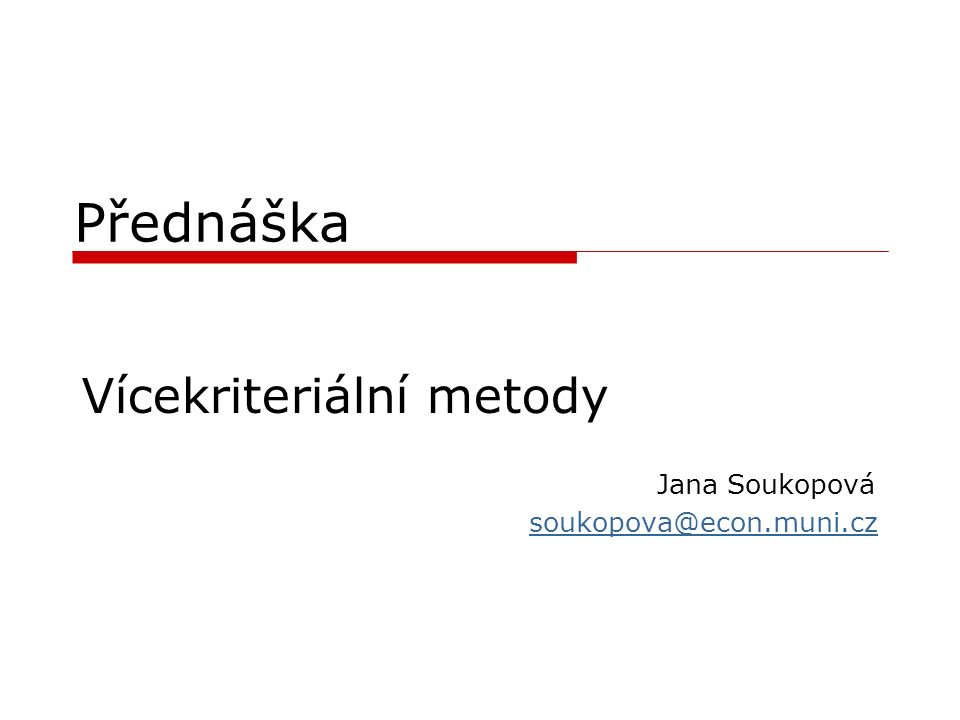 Přednáška Vícekriteriální metody Jana Soukopová soukopova@econ.muni.cz