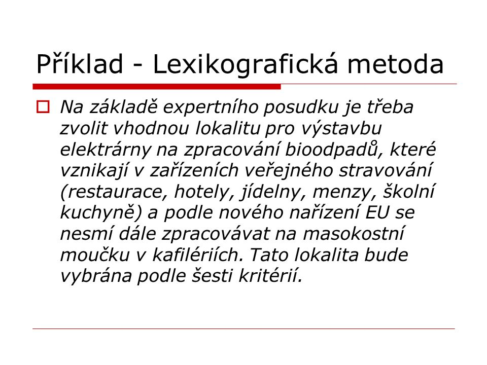 Příklad - Lexikografická metoda  Na základě expertního posudku je třeba zvolit vhodnou lokalitu pro výstavbu elektrárny na zpracování bioodpadů, které vznikají v zařízeních veřejného stravování (restaurace, hotely, jídelny, menzy, školní kuchyně) a podle nového nařízení EU se nesmí dále zpracovávat na masokostní moučku v kafilériích.