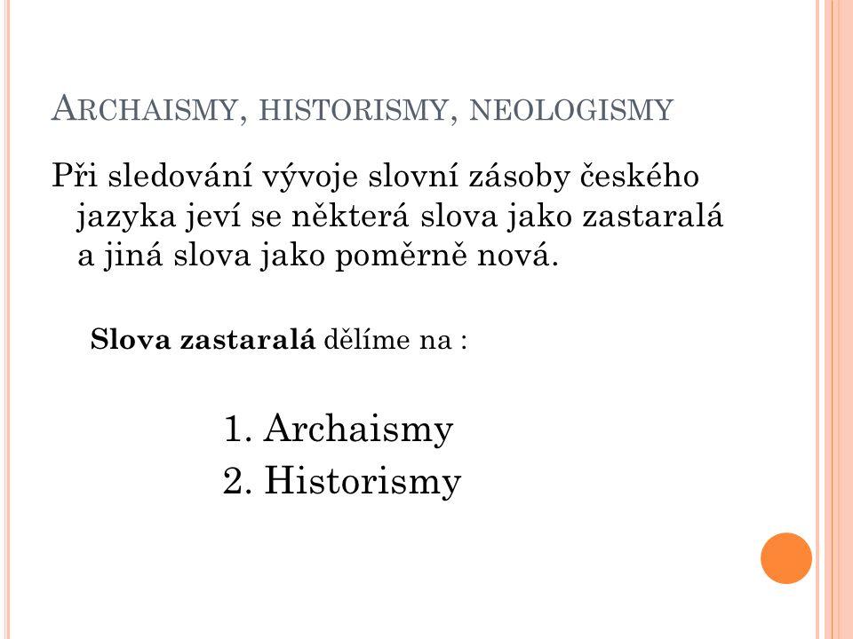 A RCHAISMY, HISTORISMY, NEOLOGISMY Při sledování vývoje slovní zásoby českého jazyka jeví se některá slova jako zastaralá a jiná slova jako poměrně no