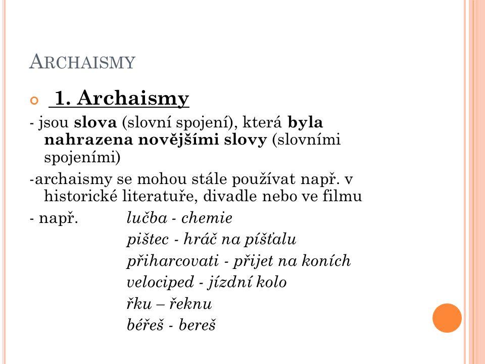 A RCHAISMY 1. Archaismy - jsou slova (slovní spojení), která byla nahrazena novějšími slovy (slovními spojeními) -archaismy se mohou stále používat na