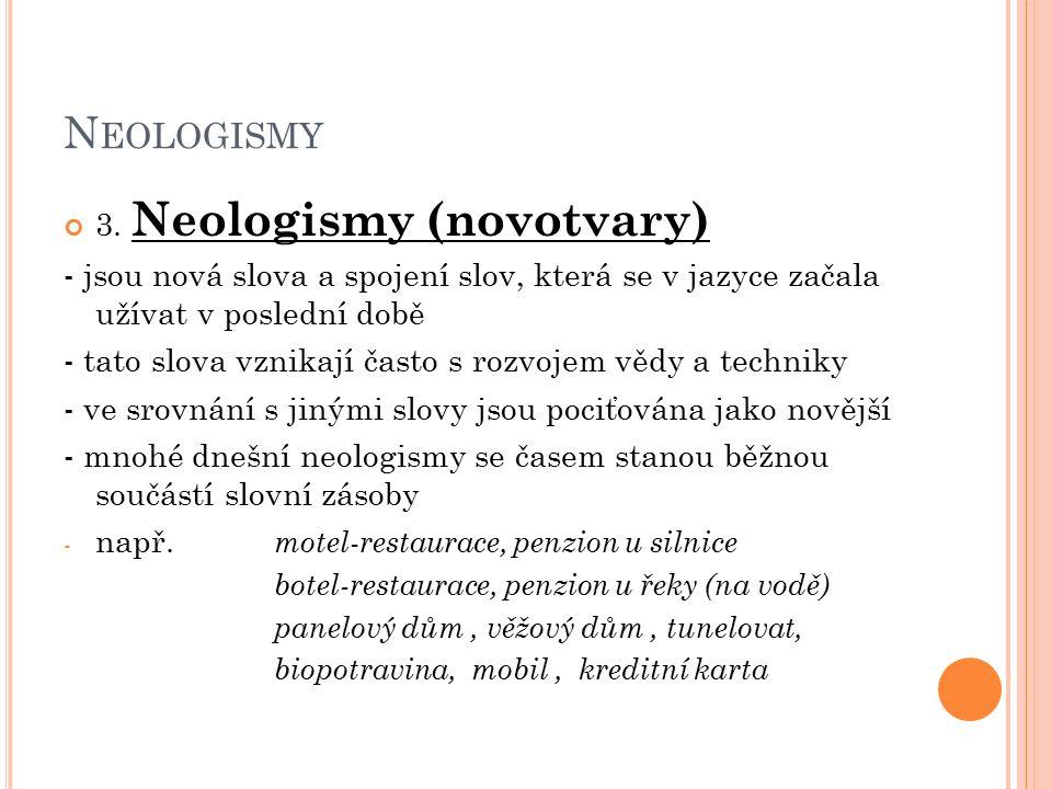 N EOLOGISMY 3. Neologismy (novotvary) - jsou nová slova a spojení slov, která se v jazyce začala užívat v poslední době - tato slova vznikají často s