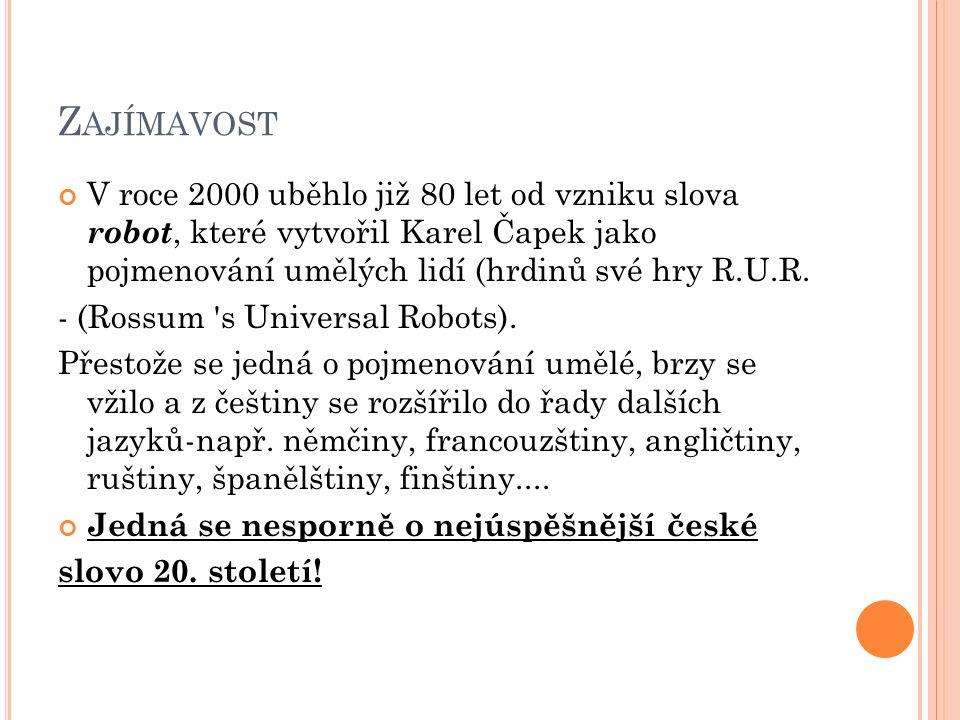 Z AJÍMAVOST V roce 2000 uběhlo již 80 let od vzniku slova robot, které vytvořil Karel Čapek jako pojmenování umělých lidí (hrdinů své hry R.U.R. - (Ro