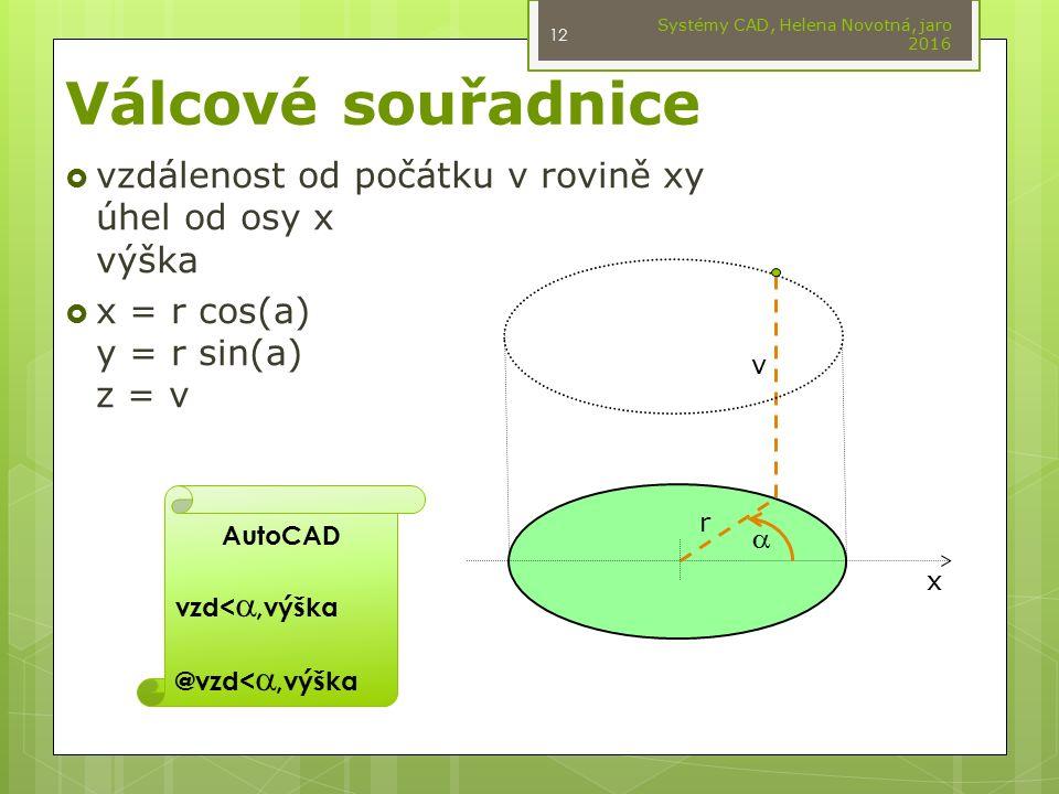 Válcové souřadnice  vzdálenost od počátku v rovině xy úhel od osy x výška  x = r cos(a) y = r sin(a) z = v Systémy CAD, Helena Novotná, jaro 2016 12