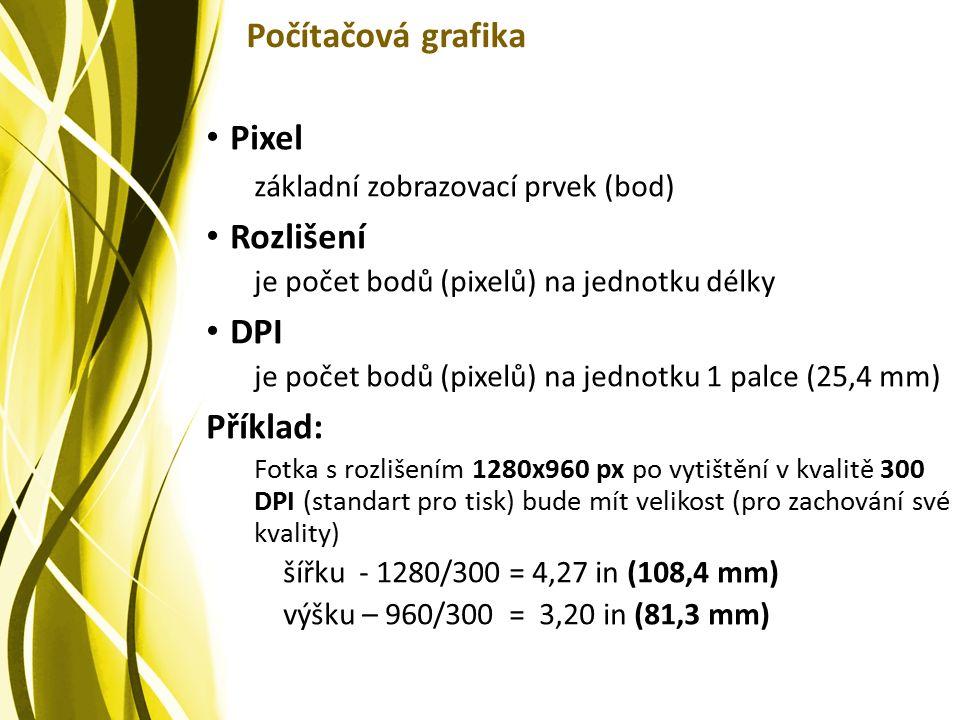 Počítačová grafika Pixel základní zobrazovací prvek (bod) Rozlišení je počet bodů (pixelů) na jednotku délky DPI je počet bodů (pixelů) na jednotku 1 palce (25,4 mm) Příklad: Fotka s rozlišením 1280x960 px po vytištění v kvalitě 300 DPI (standart pro tisk) bude mít velikost (pro zachování své kvality) šířku - 1280/300 = 4,27 in (108,4 mm) výšku – 960/300 = 3,20 in (81,3 mm)