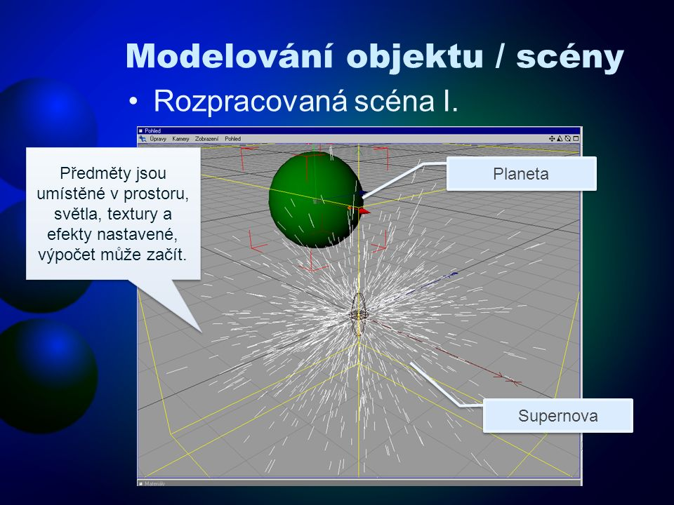 Modelování objektu / scény Rozpracovaná scéna I. Předměty jsou umístěné v prostoru, světla, textury a efekty nastavené, výpočet může začít. Planeta Su
