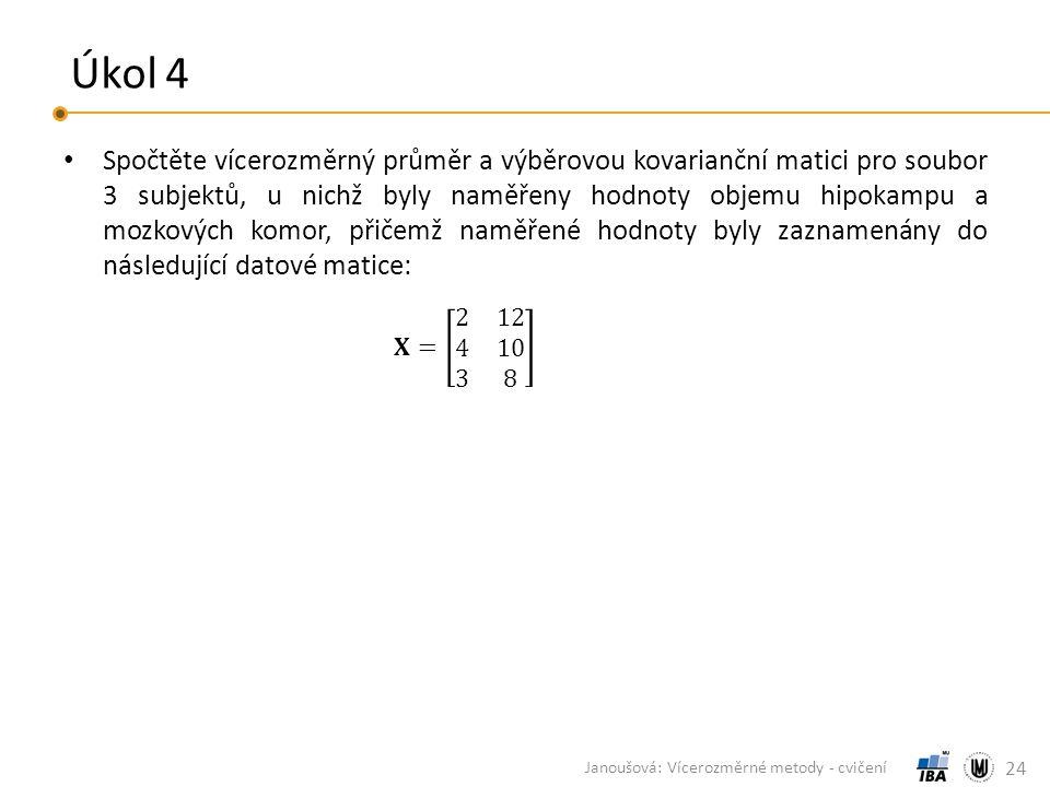 Úkol 4 Spočtěte vícerozměrný průměr a výběrovou kovarianční matici pro soubor 3 subjektů, u nichž byly naměřeny hodnoty objemu hipokampu a mozkových komor, přičemž naměřené hodnoty byly zaznamenány do následující datové matice: 24 Janoušová: Vícerozměrné metody - cvičení