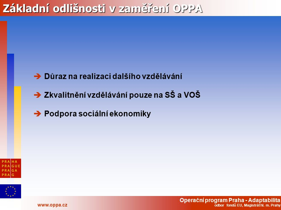 Operační program Praha - Adaptabilita www.oppa.cz odbor fondů EU, Magistrát hl. m. Prahy Základní odlišnosti v zaměření OPPA  Důraz na realizaci dalš