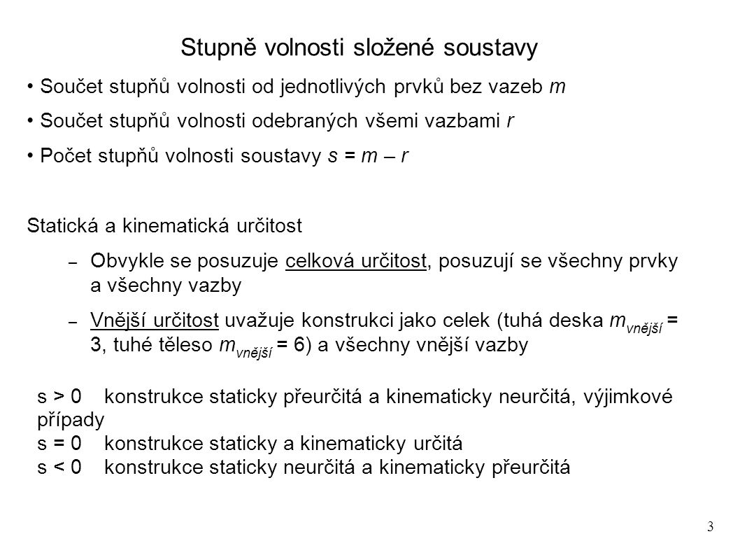 3 Stupně volnosti složené soustavy Součet stupňů volnosti od jednotlivých prvků bez vazeb m Součet stupňů volnosti odebraných všemi vazbami r Počet stupňů volnosti soustavy s = m – r Statická a kinematická určitost – Obvykle se posuzuje celková určitost, posuzují se všechny prvky a všechny vazby – Vnější určitost uvažuje konstrukci jako celek (tuhá deska m vnější = 3, tuhé těleso m vnější = 6) a všechny vnější vazby s > 0konstrukce staticky přeurčitá a kinematicky neurčitá, výjimkové případy s = 0konstrukce staticky a kinematicky určitá s < 0konstrukce staticky neurčitá a kinematicky přeurčitá