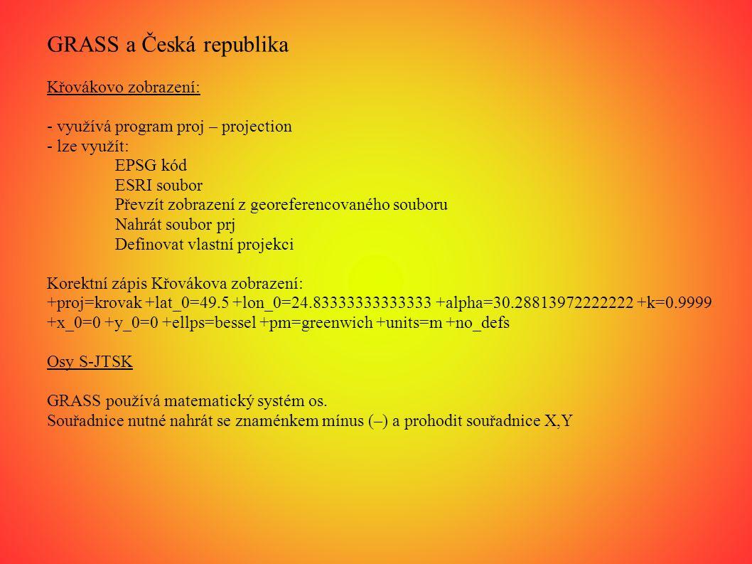 GRASS a Česká republika Křovákovo zobrazení: - využívá program proj – projection - lze využít: EPSG kód ESRI soubor Převzít zobrazení z georeferencovaného souboru Nahrát soubor prj Definovat vlastní projekci Korektní zápis Křovákova zobrazení: +proj=krovak +lat_0=49.5 +lon_0=24.83333333333333 +alpha=30.28813972222222 +k=0.9999 +x_0=0 +y_0=0 +ellps=bessel +pm=greenwich +units=m +no_defs Osy S-JTSK GRASS používá matematický systém os.
