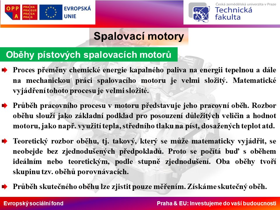 Evropský sociální fond Praha & EU: Investujeme do vaší budoucnosti Spalovací motory Oběhy pístových spalovacích motorů Proces přeměny chemické energie kapalného paliva na energii tepelnou a dále na mechanickou práci spalovacího motoru je velmi složitý.