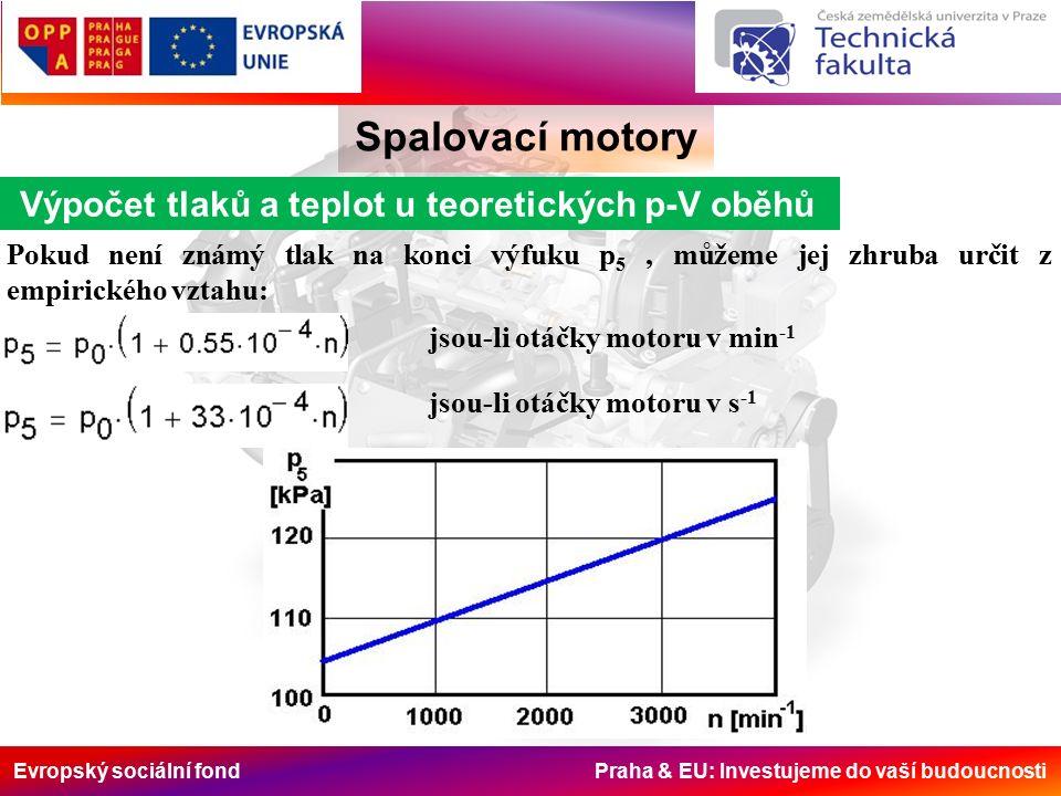 Evropský sociální fond Praha & EU: Investujeme do vaší budoucnosti Spalovací motory Výpočet tlaků a teplot u teoretických p-V oběhů Pokud není známý tlak na konci výfuku p 5 ' můžeme jej zhruba určit z empirického vztahu: jsou-li otáčky motoru v min -1 jsou-li otáčky motoru v s -1