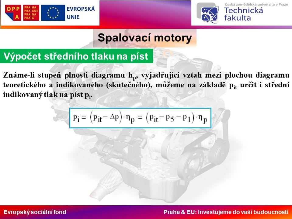 Evropský sociální fond Praha & EU: Investujeme do vaší budoucnosti Spalovací motory Výpočet středního tlaku na píst Známe-li stupeň plnosti diagramu h p, vyjadřující vztah mezi plochou diagramu teoretického a indikovaného (skutečného), můžeme na základě p it určit i střední indikovaný tlak na píst p i.