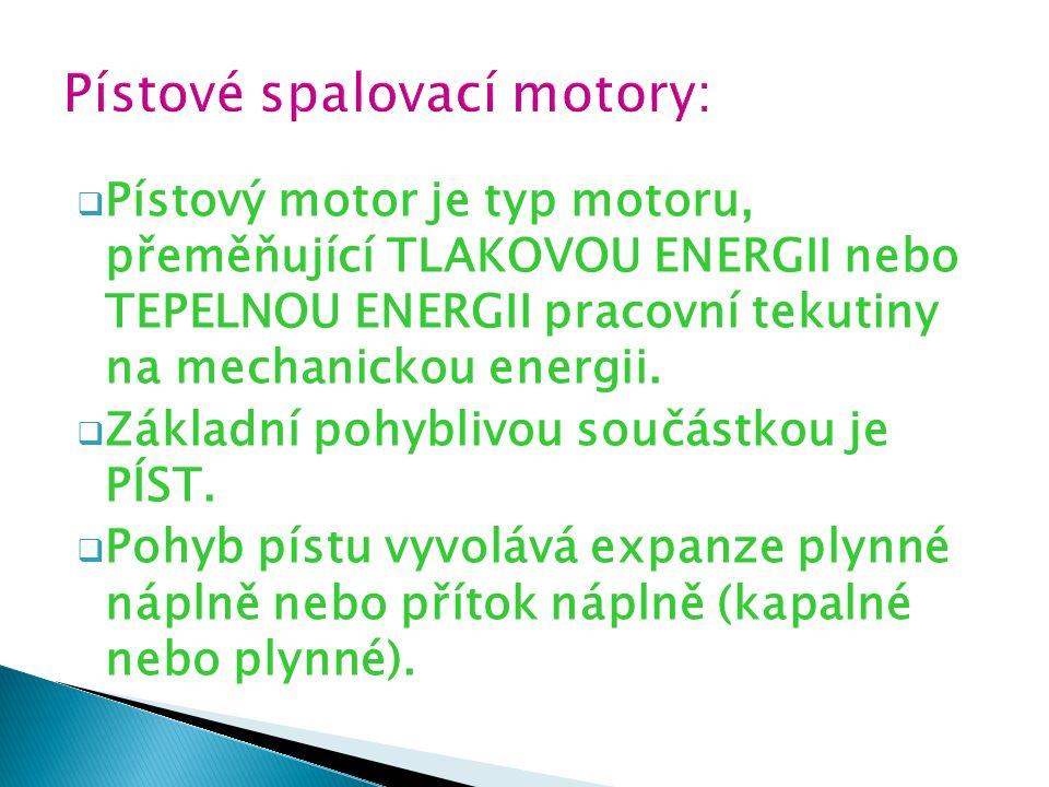 Pístový motor je typ motoru, přeměňující TLAKOVOU ENERGII nebo TEPELNOU ENERGII pracovní tekutiny na mechanickou energii.