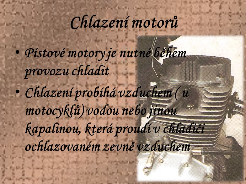 Chlazení motorů Pístové motory je nutné během provozu chladit Chlazení probíhá vzduchem ( u motocyklů) vodou nebo jinou kapalinou, která proudí v chladiči ochlazovaném zevně vzduchem
